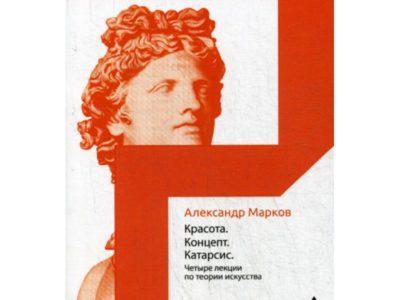 Красота. Концепт. Катарсис. 4 лекции по теории искусства. Марков А.